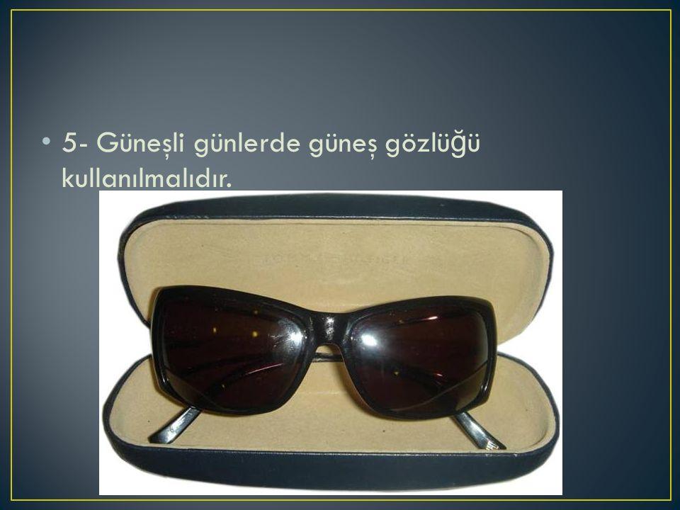 5- Güneşli günlerde güneş gözlüğü kullanılmalıdır.