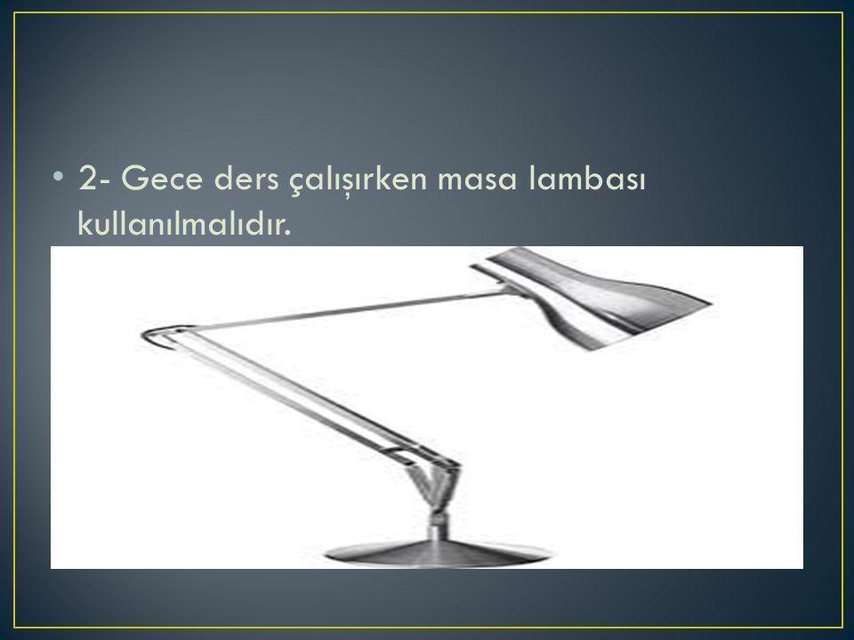 2- Gece ders çalışırken masa lambası kullanılmalıdır.