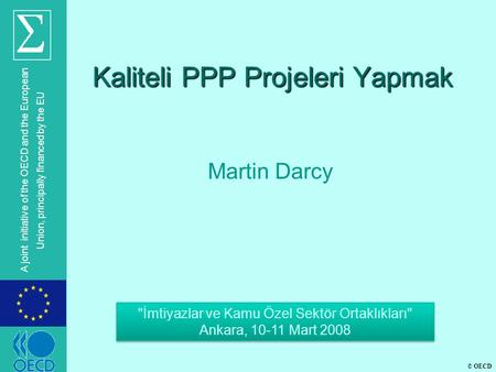 © OECD A joint initiative of the OECD and the European Union, principally financed by the EU Kaliteli PPP Projeleri Yapmak Martin Darcy İmtiyazlar ve.