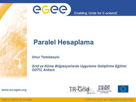 EGEE-II INFSO-RI-031688 Enabling Grids for E-sciencE www.eu-egee.org EGEE and gLite are registered trademarks Paralel Hesaplama Onur Temizsoylu Grid ve.