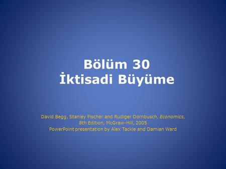 Bölüm 30 İktisadi Büyüme David Begg, Stanley Fischer and Rudiger Dornbusch, Economics, 8th Edition, McGraw-Hill, 2005 PowerPoint presentation by Alex Tackie.
