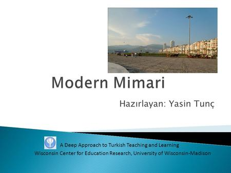 Hazırlayan: Yasin Tunç A Deep Approach to Turkish Teaching and Learning Wisconsin Center for Education Research, University of Wisconsin-Madison.