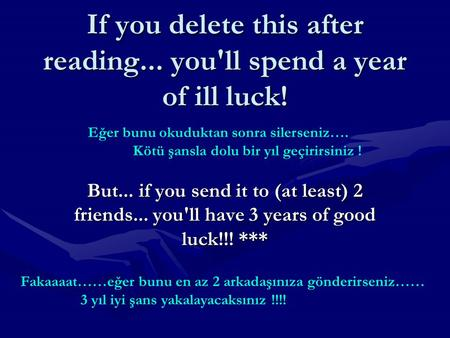 If you delete this after reading... you'll spend a year of ill luck! But... if you send it to (at least) 2 friends... you'll have 3 years of good luck!!!