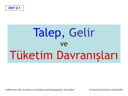 OHT 2.1 Griffiths and Wall: Economics for Business and Management, 2nd edition© Pearson Education Limited 2008 Talep, Gelir ve Tüketim Davranışları.