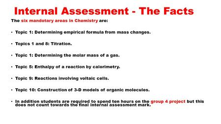 Internal Assessment - The Facts The six mandotary areas in Chemistry are: Topic 1: Determining empirical formula from mass changes. Topics 1 and 8: Titration.