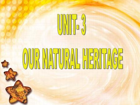 UNIT- 3 OUR NATURAL HERITAGE.