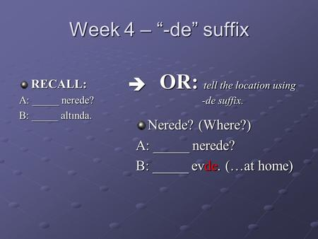 "Week 4 – ""-de"" suffix RECALL: A: _____ nerede? B: _____ altında. Nerede? (Where?) A: _____ nerede? B: _____ evde. (…at home) OR: tell the location using."
