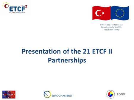Presentation of the 21 ETCF II Partnerships ETCF-II is co-funded by the European Union and the Republic of Turkey TOBB.