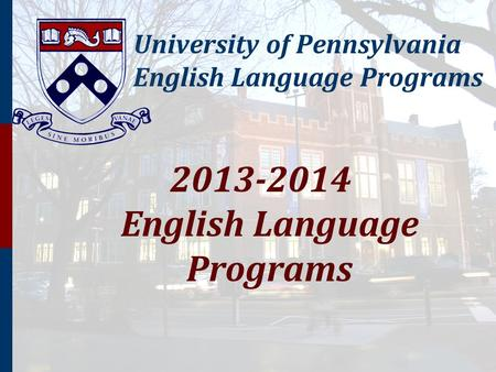 University of Pennsylvania English Language Programs 2013-2014 English Language Programs.