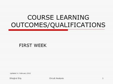 COURSE LEARNING OUTCOMES/QUALIFICATIONS FIRST WEEK Ertuğrul Eriş1Circuit Analysis Updated 4: February 2012.