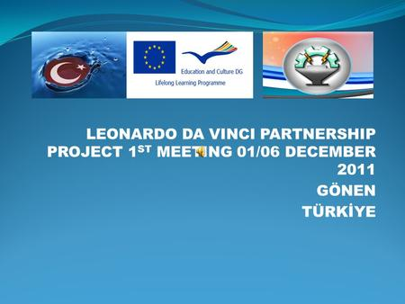 LEONARDO DA VINCI PARTNERSHIP PROJECT 1 ST MEETING 01/06 DECEMBER 2011 GÖNEN TÜRKİYE.