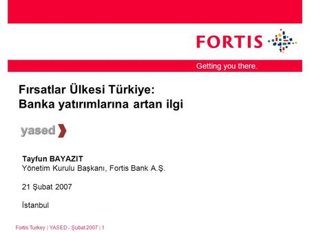 Fortis Turkey | YASED - Şubat 2007 | 1 Getting you there. Fırsatlar Ülkesi Türkiye: Banka yatırımlarına artan ilgi Tayfun BAYAZIT Yönetim Kurulu Başkanı,