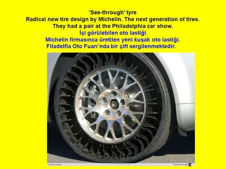 'See-through' tyre Radical new tire design by Michelin. The next generation of tires. They had a pair at the Philadelphia car show. İçi görülebilen oto.