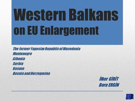 Western Balkans on EU Enlargement The former Yugoslav Republic of Macedonia Montenegro Albania Serbia Kosovo Bosnia and Herzegovina İlker GİRİT Bora ERGİN.