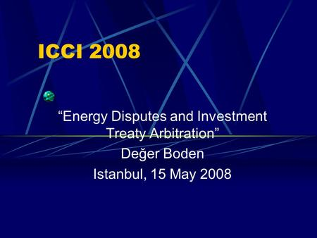 "ICCI 2008 ""Energy Disputes and Investment Treaty Arbitration"" Değer Boden Istanbul, 15 May 2008."