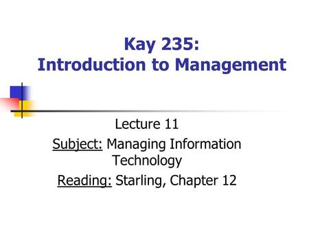 Kay 235: Introduction to Management Lecture 11 Subject: Managing Information Technology Reading: Starling, Chapter 12.