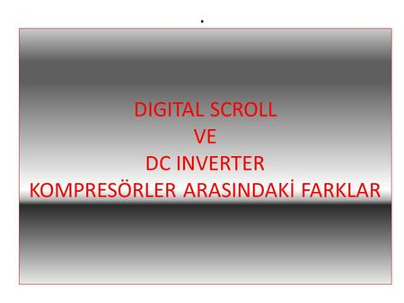 DIGITAL SCROLL VE DC INVERTER KOMPRESÖRLER ARASINDAKİ FARKLAR