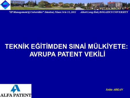 """IP Universities"" Istanbul, Nisan 14 to 15, 2011 Albert Long Hall, BOGAZICI UNIVERSITY Institutional logo Selda ARKAN TEKNİK EĞİTİMDEN SINAİ."
