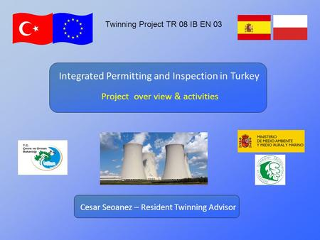 Twinning Project TR 08 IB EN 03 Project over view & activities Integrated Permitting and Inspection in Turkey Cesar Seoanez – Resident Twinning Advisor.