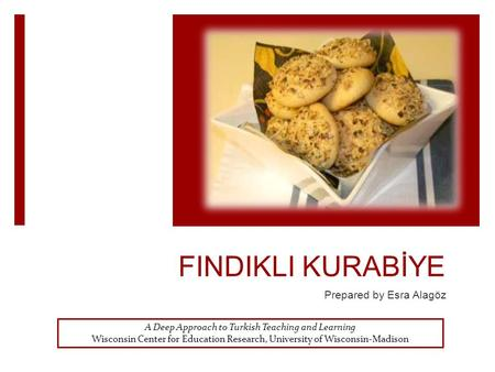 FINDIKLI KURABİYE Prepared by Esra Alagöz A Deep Approach to Turkish Teaching and Learning Wisconsin Center for Education Research, University of Wisconsin-Madison.