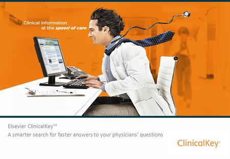 Elsevier ClinicalKey™ A smarter search for faster answers to your physicians' questions.