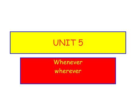 "UNIT 5 Whenever wherever. -ever gives the idea of ""ANY"". You may leave WHENEVER you want. You can go WHEREVER you want."
