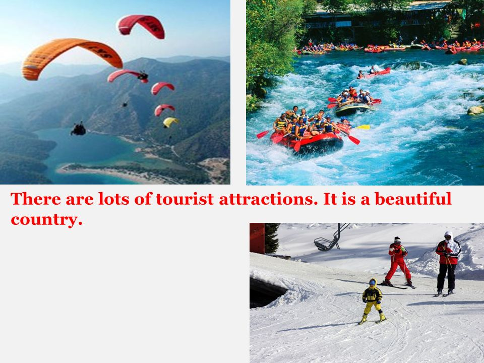 There are lots of tourist attractions. It is a beautiful country.