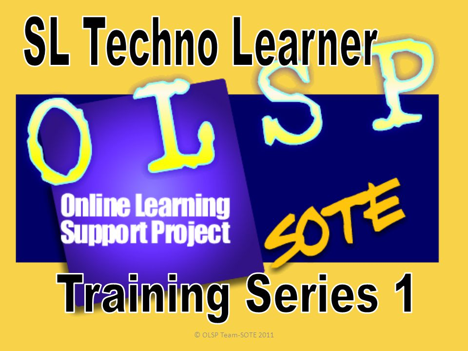 SL Techno Learner Training Series 1 © OLSP Team-SOTE 2011