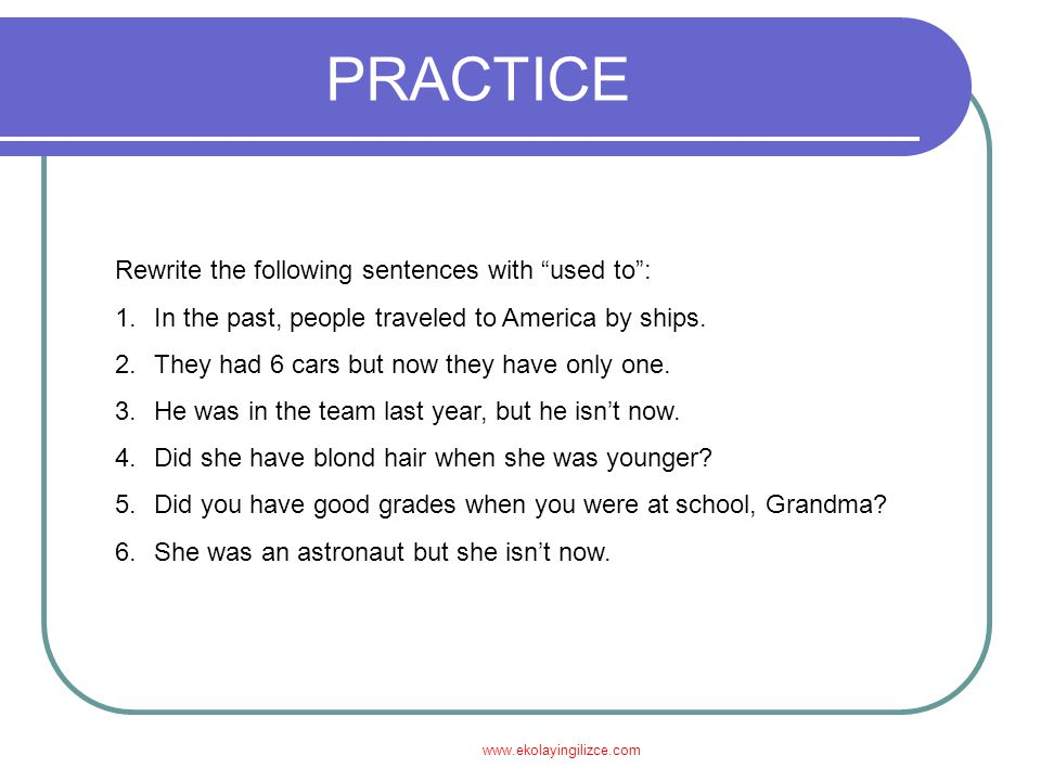 PRACTICE PRACTICE Rewrite the following sentences with used to :