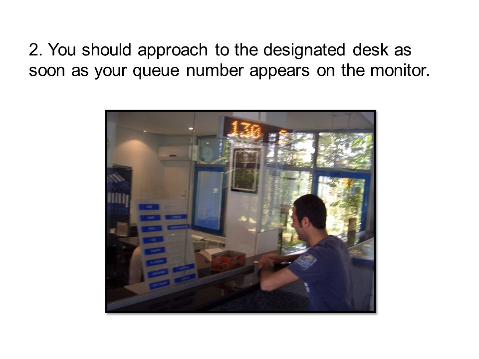 2. You should approach to the designated desk as soon as your queue number appears on the monitor.
