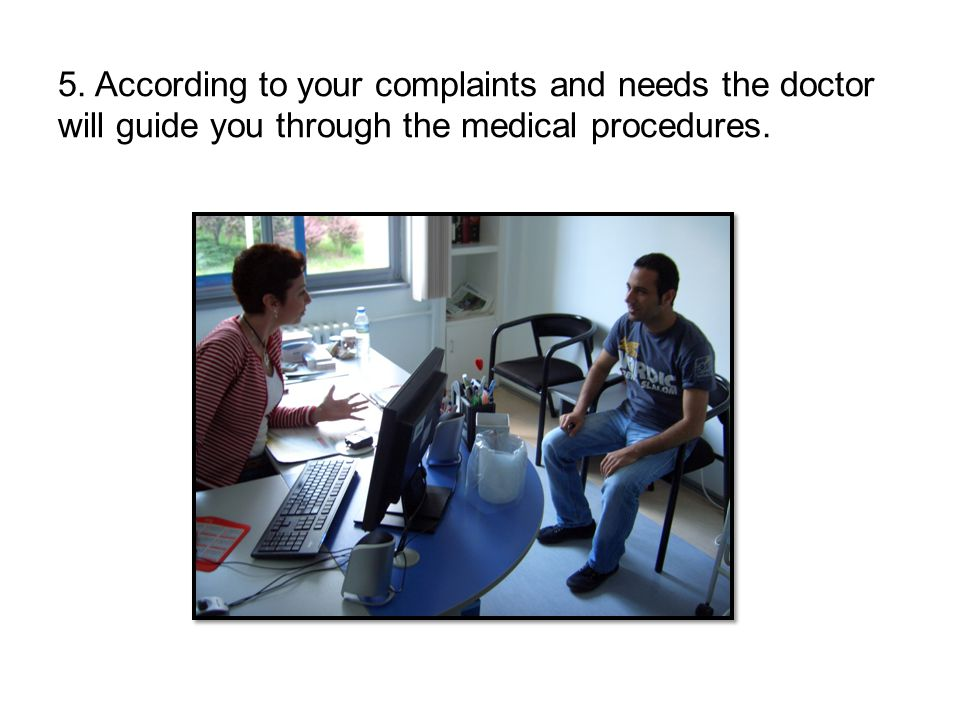 5. According to your complaints and needs the doctor will guide you through the medical procedures.