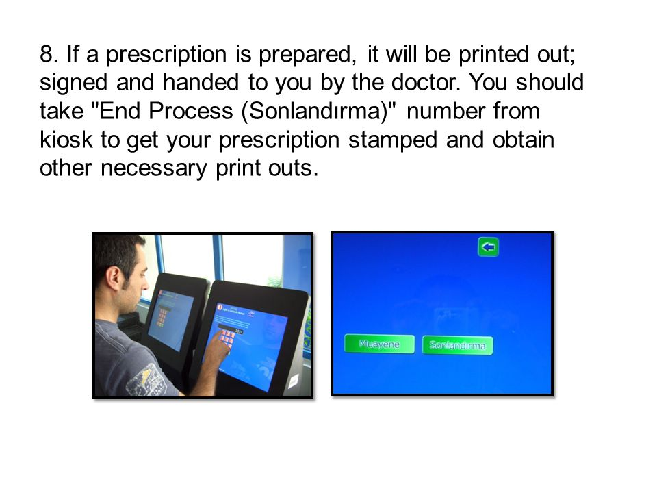 8. If a prescription is prepared, it will be printed out; signed and handed to you by the doctor.