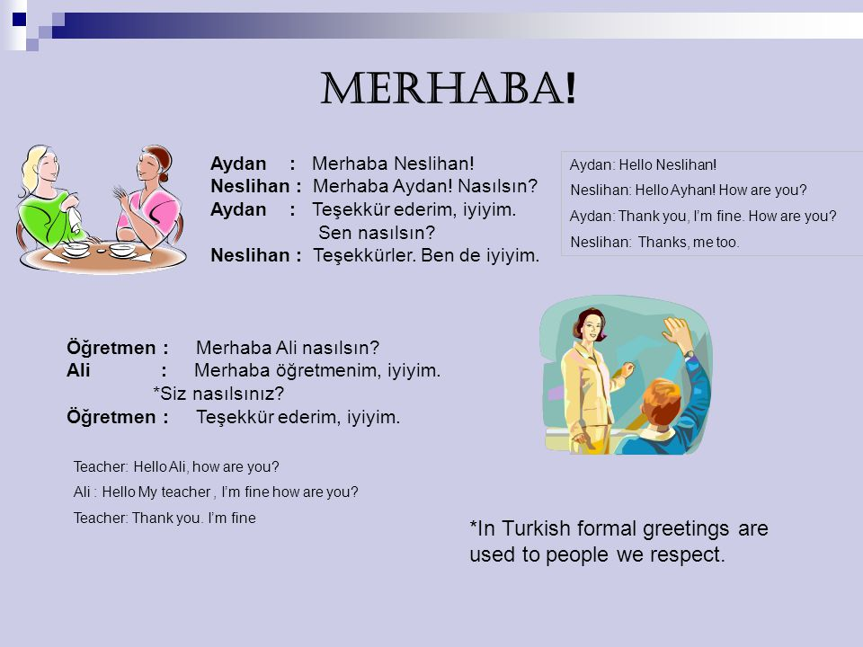 MERHABA! *In Turkish formal greetings are used to people we respect.
