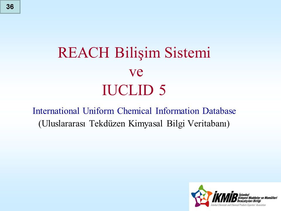 36 REACH Bilişim Sistemi ve IUCLID 5 International Uniform Chemical Information Database (Uluslararası Tekdüzen Kimyasal Bilgi Veritabanı)