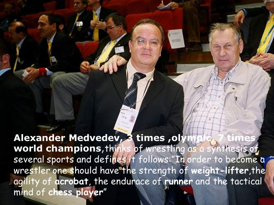 Alexander Medvedev, 3 times ,olympic, 7 times world champions,thinks of wrestling as a synthesis of several sports and defines it follows: In order to become a wrestler one should have the strength of weight-lifter,the agility of acrobat, the endurace of runner and the tactical mind of chess player