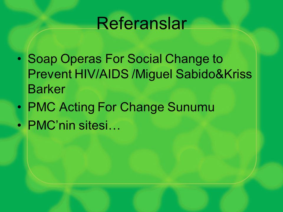 Referanslar Soap Operas For Social Change to Prevent HIV/AIDS /Miguel Sabido&Kriss Barker. PMC Acting For Change Sunumu.
