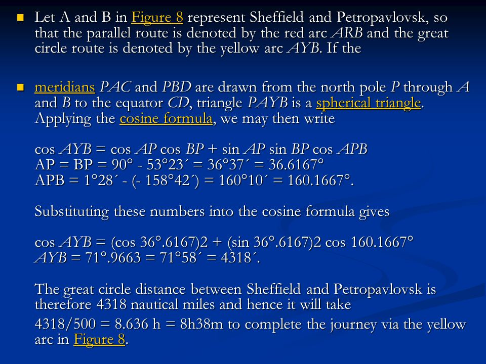 Let A and B in Figure 8 represent Sheffield and Petropavlovsk, so that the parallel route is denoted by the red arc ARB and the great circle route is denoted by the yellow arc AYB. If the