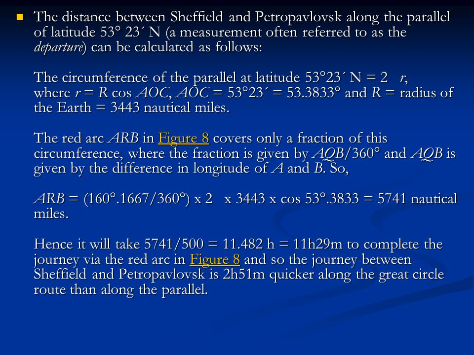 The distance between Sheffield and Petropavlovsk along the parallel of latitude 53° 23´ N (a measurement often referred to as the departure) can be calculated as follows: The circumference of the parallel at latitude 53°23´ N = 2 r, where r = R cos AOC, AOC = 53°23´ = 53.3833° and R = radius of the Earth = 3443 nautical miles.