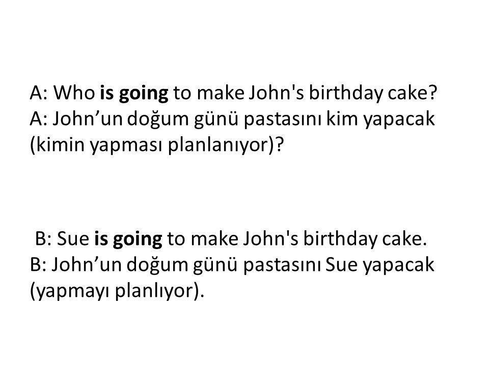 A: Who is going to make John s birthday cake
