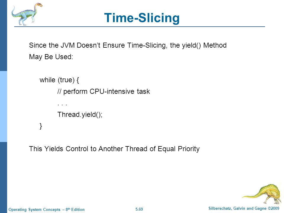 Time-Slicing Since the JVM Doesn't Ensure Time-Slicing, the yield() Method. May Be Used: while (true) {