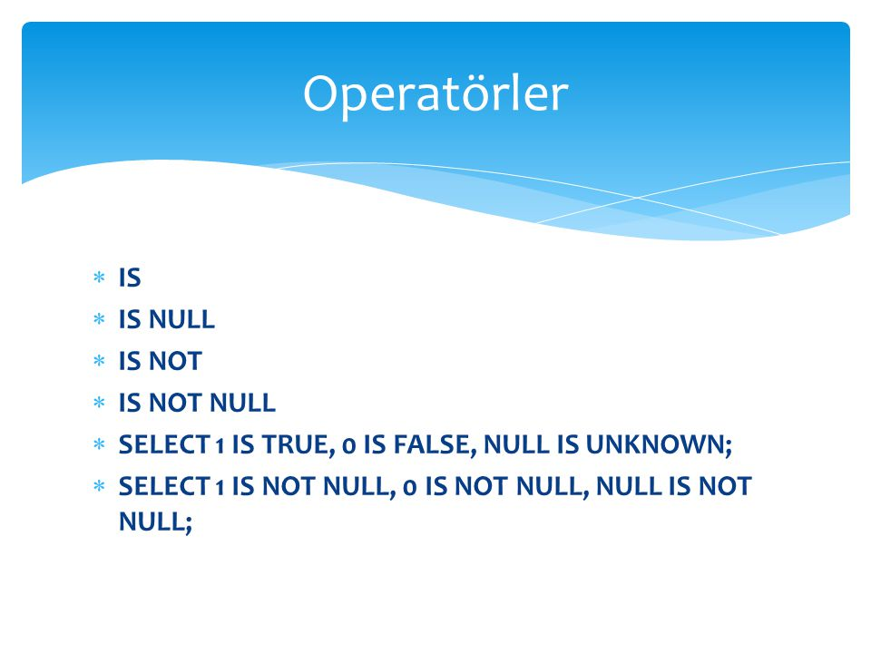 Operatörler IS IS NULL IS NOT IS NOT NULL