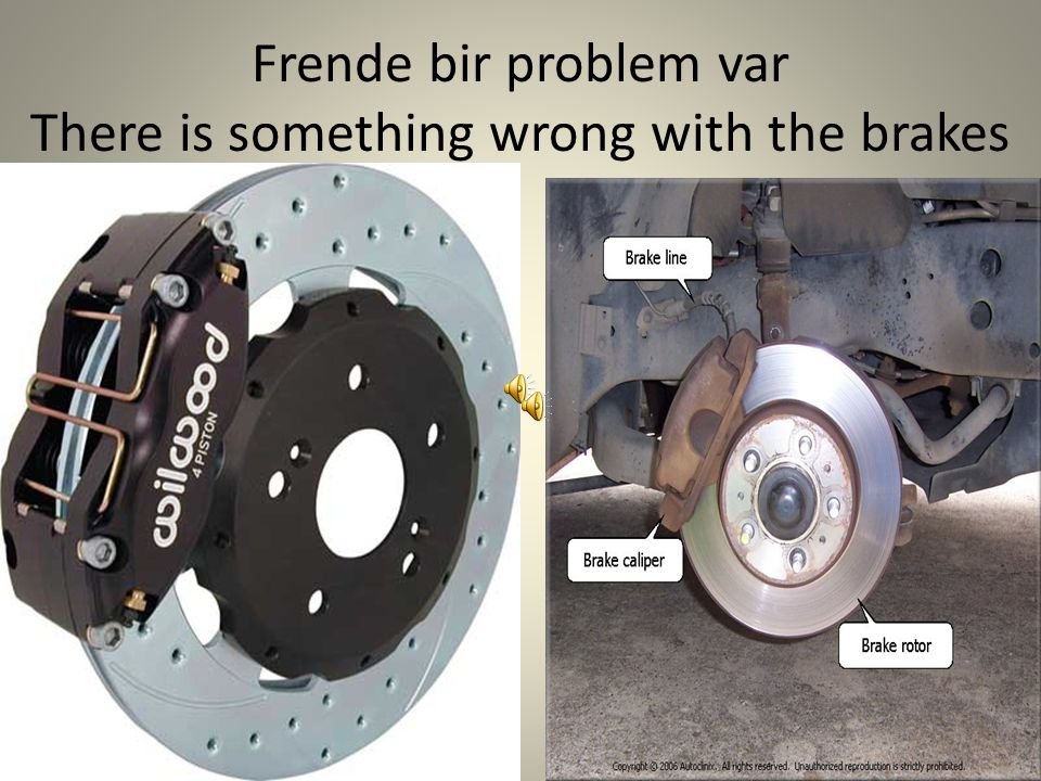 Frende bir problem var There is something wrong with the brakes