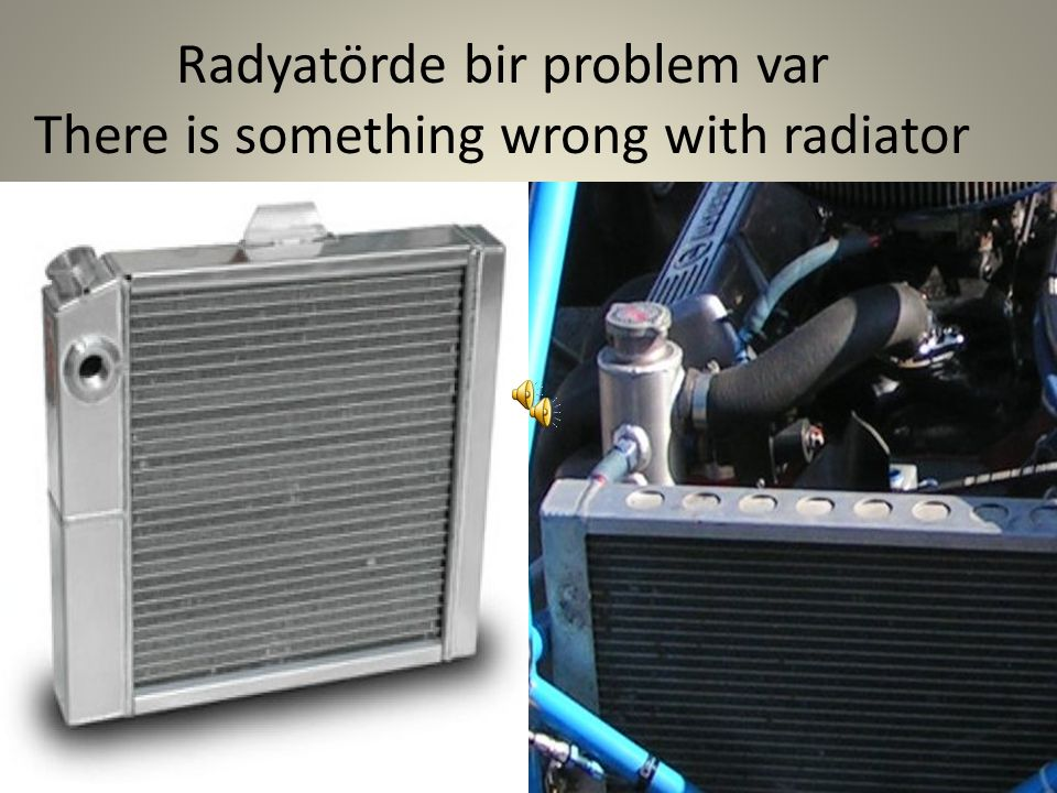 Radyatörde bir problem var There is something wrong with radiator