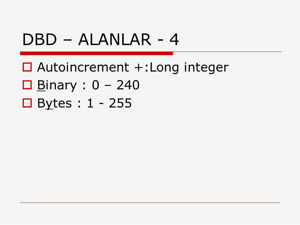 DBD – ALANLAR - 4 Autoincrement +:Long integer Binary : 0 – 240