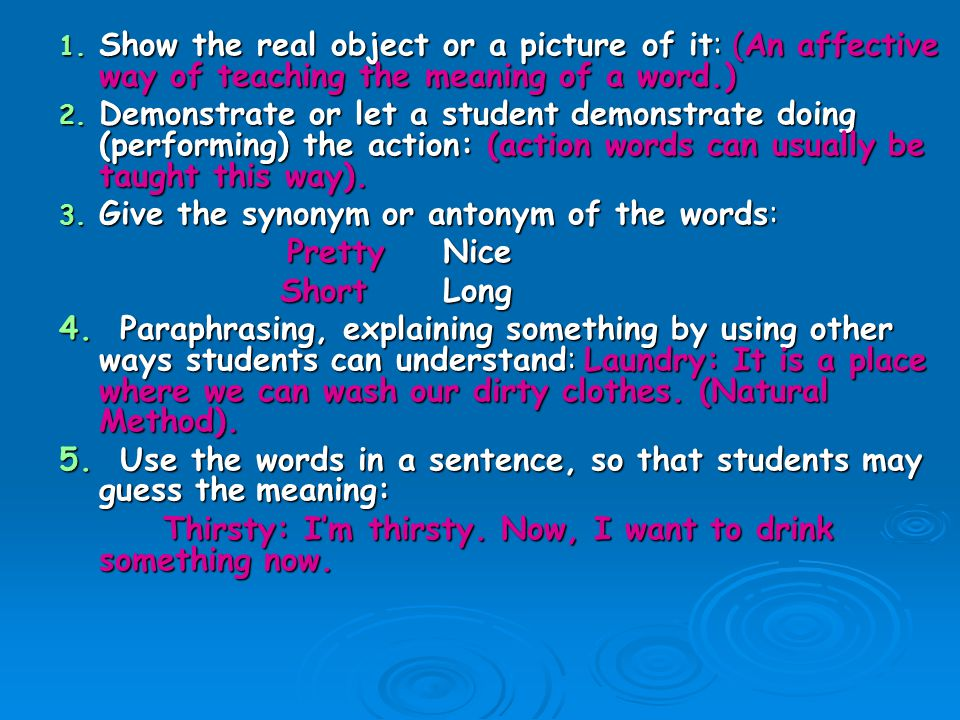 Show the real object or a picture of it: (An affective way of teaching the meaning of a word.)