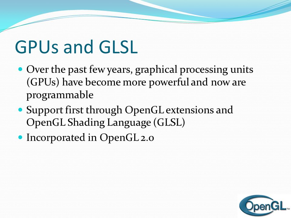 GPUs and GLSL Over the past few years, graphical processing units (GPUs) have become more powerful and now are programmable.