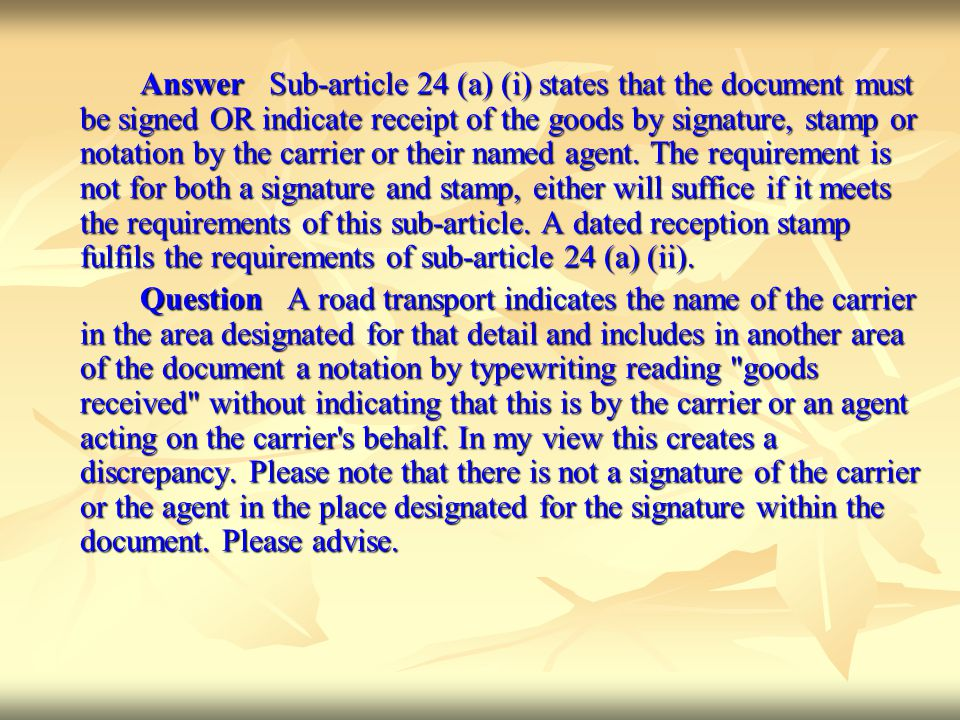 Answer Sub-article 24 (a) (i) states that the document must be signed OR indicate receipt of the goods by signature, stamp or notation by the carrier or their named agent. The requirement is not for both a signature and stamp, either will suffice if it meets the requirements of this sub-article. A dated reception stamp fulfils the requirements of sub-article 24 (a) (ii).
