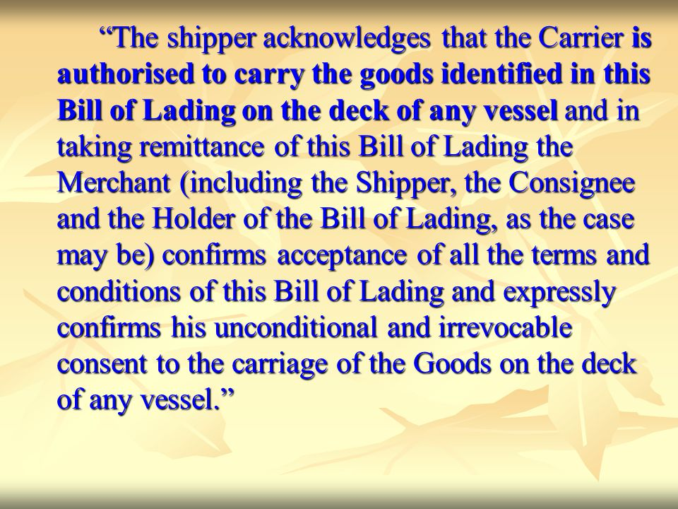 The shipper acknowledges that the Carrier is authorised to carry the goods identified in this Bill of Lading on the deck of any vessel and in taking remittance of this Bill of Lading the Merchant (including the Shipper, the Consignee and the Holder of the Bill of Lading, as the case may be) confirms acceptance of all the terms and conditions of this Bill of Lading and expressly confirms his unconditional and irrevocable consent to the carriage of the Goods on the deck of any vessel.