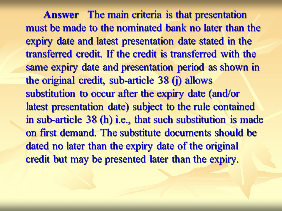Answer The main criteria is that presentation must be made to the nominated bank no later than the expiry date and latest presentation date stated in the transferred credit.