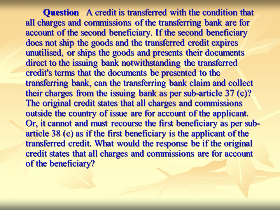 Question A credit is transferred with the condition that all charges and commissions of the transferring bank are for account of the second beneficiary.